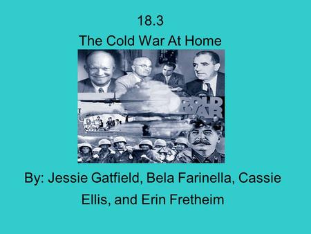 By: Jessie Gatfield, Bela Farinella, Cassie Ellis, and Erin Fretheim 18.3 The Cold War At Home.