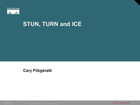 1 © 2005 Cisco Systems, Inc. All rights reserved. Cisco Confidential Session Number Presentation_ID STUN, TURN and ICE Cary Fitzgerald.
