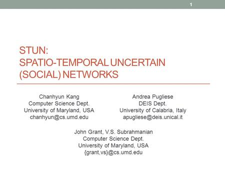 STUN: SPATIO-TEMPORAL UNCERTAIN (SOCIAL) NETWORKS Chanhyun Kang Computer Science Dept. University of Maryland, USA Andrea Pugliese.