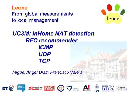Leone From global measurements to local management UC3M: inHome NAT detection RFC recommender ICMP UDP TCP Miguel Ángel Díaz, Francisco Valera.