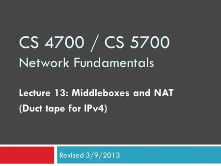CS 4700 / CS 5700 Network Fundamentals Lecture 13: Middleboxes and NAT (Duct tape for IPv4) Revised 3/9/2013.