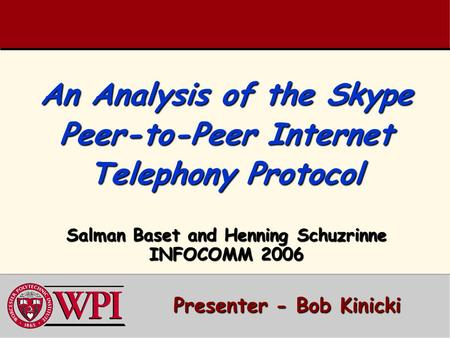An Analysis of the Skype Peer-to-Peer Internet Telephony Protocol Salman Baset and Henning Schuzrinne INFOCOMM 2006 Presenter - Bob Kinicki Presenter -
