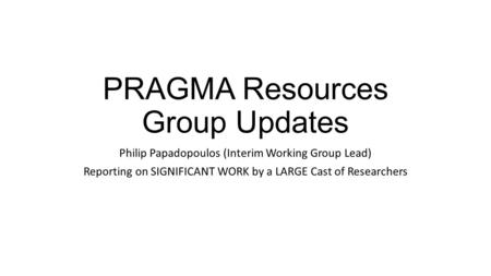 PRAGMA Resources Group Updates Philip Papadopoulos (Interim Working Group Lead) Reporting on SIGNIFICANT WORK by a LARGE Cast of Researchers.