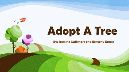 Adopt A Tree By: Jasmine Gallimore and Brittany Easter.