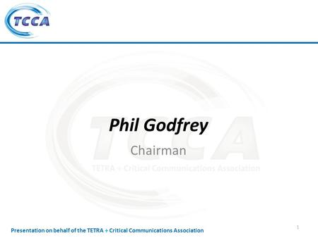 Presentation on behalf of the TETRA + Critical Communications Association Phil Godfrey Chairman 1.