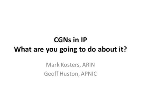 CGNs in IP What are you going to do about it? Mark Kosters, ARIN Geoff Huston, APNIC.