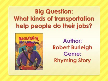 Big Question: What kinds of transportation help people do their jobs? Author: Robert Burleigh Genre: Rhyming Story.