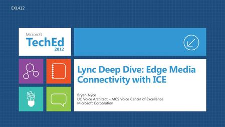 Lync Deep Dive: Edge Media Connectivity with ICE Bryan Nyce UC Voice Architect – MCS Voice Center of Excellence Microsoft Corporation EXL412.