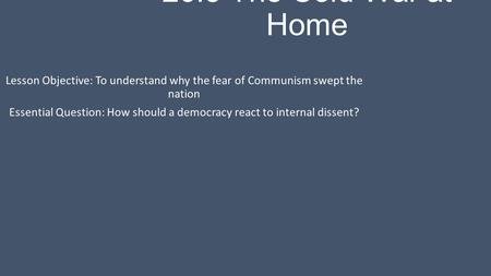 26.3 The Cold War at Home Lesson Objective: To understand why the fear of Communism swept the nation Essential Question: How should a democracy react to.