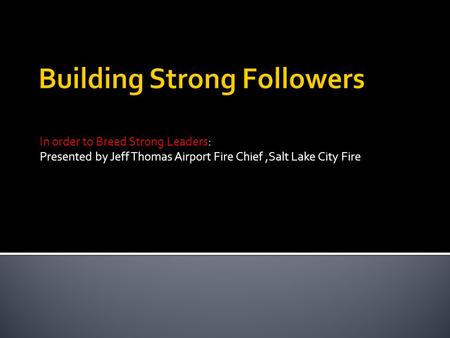 In order to Breed Strong Leaders: Presented by Jeff Thomas Airport Fire Chief,Salt Lake City Fire.