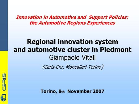 CERIS-CNR Innovation in Automotive and Support Policies: the Automotive Regions Experiences Regional innovation system and automotive cluster in Piedmont.