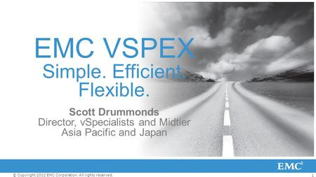 1 © Copyright 2012 EMC Corporation. All rights reserved. EMC VSPEX Simple. Efficient. Flexible. Scott Drummonds Director, vSpecialists and Midtier Asia.