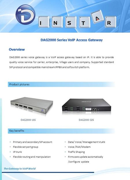 DAG2000 series voice gateway is a VoIP access gateway based on IP. It is able to provide quality voice service for carrier, enterprise, Village users and.