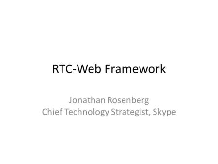 RTC-Web Framework Jonathan Rosenberg Chief Technology Strategist, Skype.