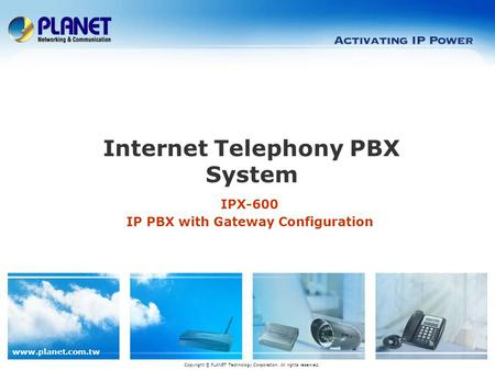 Www.planet.com.tw IPX-600 IP PBX with Gateway Configuration Internet Telephony PBX System Copyright © PLANET Technology Corporation. All rights reserved.