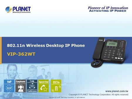 VIP-362WT 802.11n Wireless Desktop IP Phone Copyright © PLANET Technology Corporation. All rights reserved.