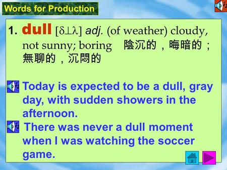 Words for Production 1. dull [d^l] adj. (of weather) cloudy, not sunny; boring 陰沉的,晦暗的; 無聊的,沉悶的 Today is expected to be a dull, gray day, with sudden.