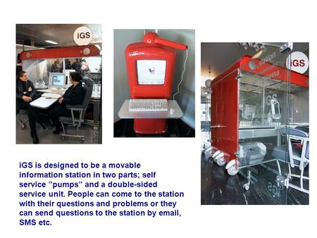 "IGS is designed to be a movable information station in two parts; self service ""pumps"" and a double-sided service unit. People can come to the station."