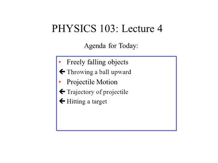 PHYSICS 103: Lecture 4 Freely falling objects çThrowing a ball upward Projectile Motion çTrajectory of projectile çHitting a target Agenda for Today: