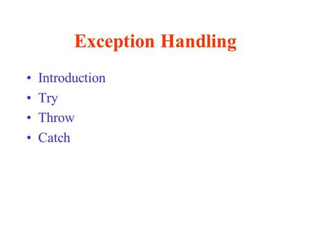 Exception Handling Introduction Try Throw Catch. Exception Handling Use exception handling to write programs that are –Clearer –More robust –More fault-tolerant.