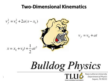 Texas Lutheran University Department of Physics Seguin, TX 78155 1 Bulldog Physics Two-Dimensional Kinematics.