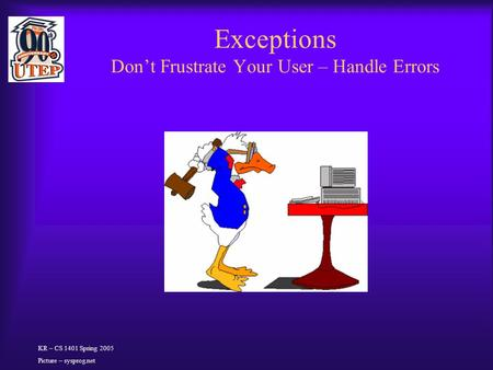 Exceptions Don't Frustrate Your User – Handle Errors KR – CS 1401 Spring 2005 Picture – sysprog.net.