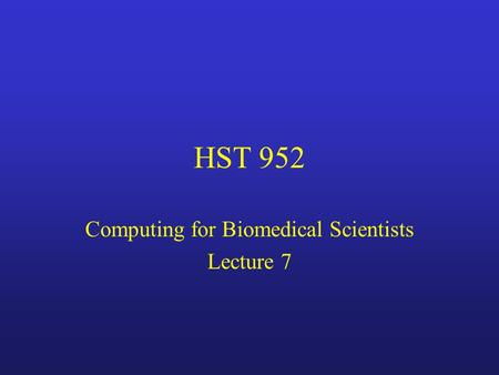 HST 952 Computing for Biomedical Scientists Lecture 7.