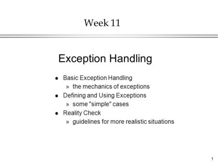 1 Week 11 l Basic Exception Handling »the mechanics of exceptions l Defining and Using Exceptions »some simple cases l Reality Check »guidelines for.