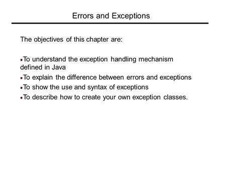 Errors and Exceptions The objectives of this chapter are: To understand the exception handling mechanism defined in Java To explain the difference between.