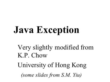 Java Exception Very slightly modified from K.P. Chow University of Hong Kong (some slides from S.M. Yiu)