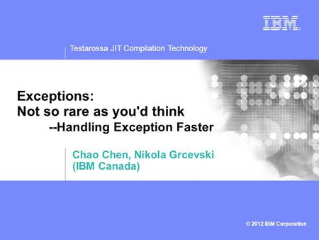 Testarossa JIT Compilation Technology © 2012 IBM Corporation Exceptions: Not so rare as you'd think --Handling Exception Faster Chao Chen, Nikola Grcevski.