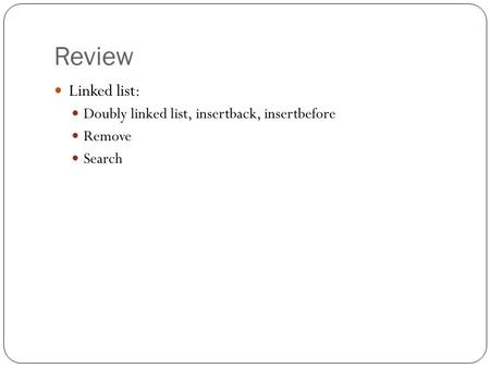 Review Linked list: Doubly linked list, insertback, insertbefore Remove Search.