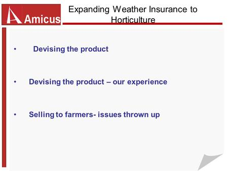 Expanding Weather Insurance to Horticulture Devising the product Devising the product – our experience Selling to farmers- issues thrown up.