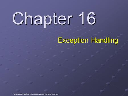 Copyright © 2008 Pearson Addison-Wesley. All rights reserved. Chapter 16 Exception Handling.