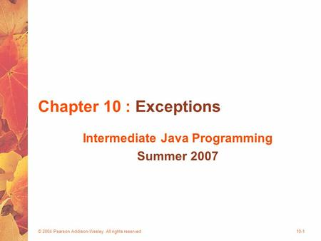 © 2004 Pearson Addison-Wesley. All rights reserved10-1 Chapter 10 : Exceptions Intermediate Java Programming Summer 2007.