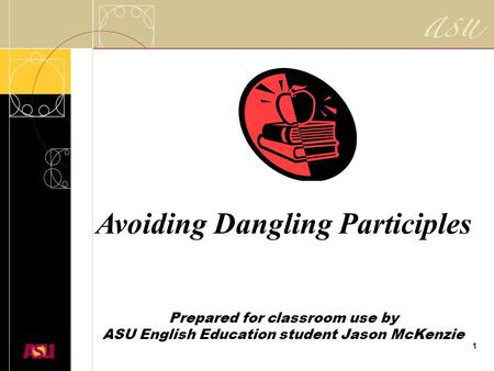 1 Avoiding Dangling Participles Prepared for classroom use by ASU English Education student Jason McKenzie.