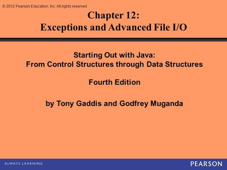 © 2012 Pearson Education, Inc. All rights reserved. Chapter 12: Exceptions and Advanced File I/O Starting Out with Java: From Control Structures through.