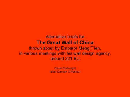 Alternative briefs for The Great Wall of China thrown about by Emperor Meng T'ien, in various meetings with his wall design agency, around 221 BC. Oliver.