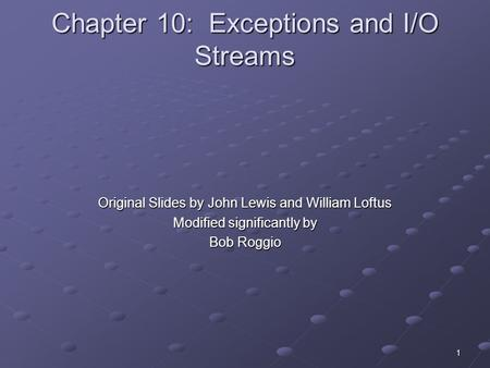 1 Chapter 10: Exceptions and I/O Streams Original Slides by John Lewis and William Loftus Modified significantly by Bob Roggio.