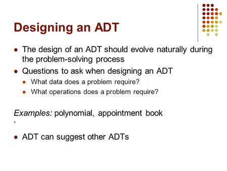 Designing an ADT The design of an ADT should evolve naturally during the problem-solving process Questions to ask when designing an ADT What data does.