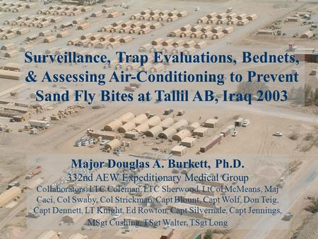 Surveillance, Trap Evaluations, Bednets, & Assessing Air-Conditioning to Prevent Sand Fly Bites at Tallil AB, Iraq 2003 Major Douglas A. Burkett, Ph.D.