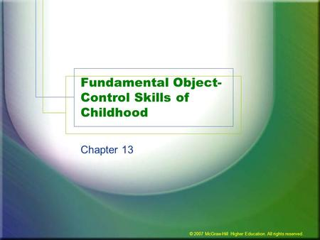 © 2007 McGraw-Hill Higher Education. All rights reserved. Fundamental Object- Control Skills of Childhood Chapter 13.