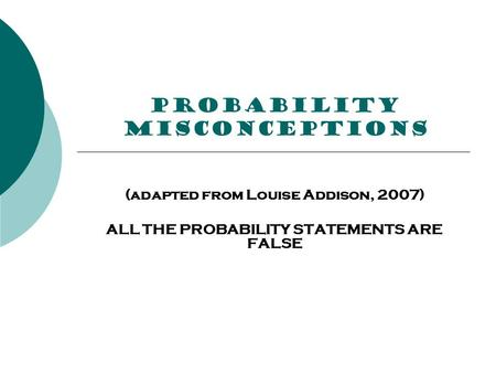 PROBABILITY misconceptions (adapted from Louise Addison, 2007) ALL THE PROBABILITY STATEMENTS ARE FALSE.