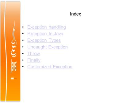 Index Exception handling Exception In Java Exception Types Uncaught Exception Throw Finally Customized Exception.