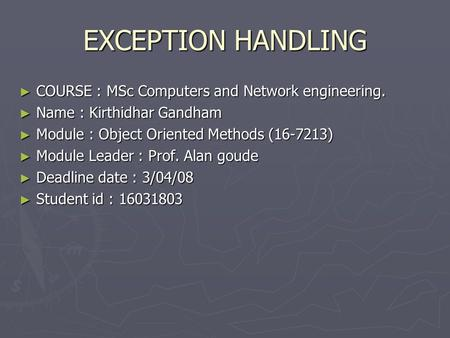EXCEPTION HANDLING ► COURSE : MSc Computers and Network engineering. ► Name : Kirthidhar Gandham ► Module : Object Oriented Methods (16-7213) ► Module.