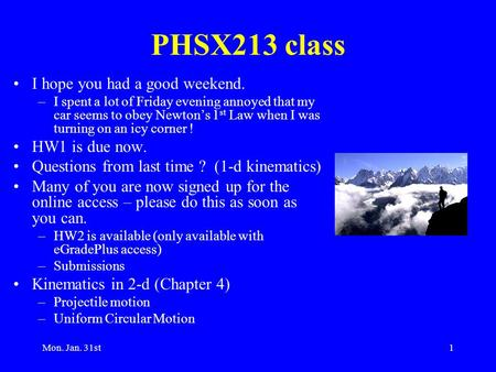 Mon. Jan. 31st1 PHSX213 class I hope you had a good weekend. –I spent a lot of Friday evening annoyed that my car seems to obey Newton's 1 st Law when.