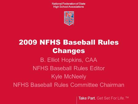 Take Part. Get Set For Life.™ National Federation of State High School Associations 2009 NFHS Baseball Rules Changes B. Elliot Hopkins, CAA NFHS Baseball.