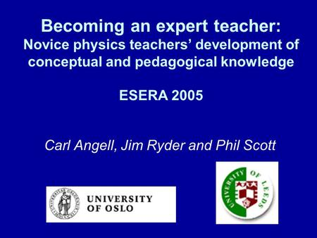 Becoming an expert teacher: Novice physics teachers' development of conceptual and pedagogical knowledge ESERA 2005 Carl Angell, Jim Ryder and Phil Scott.