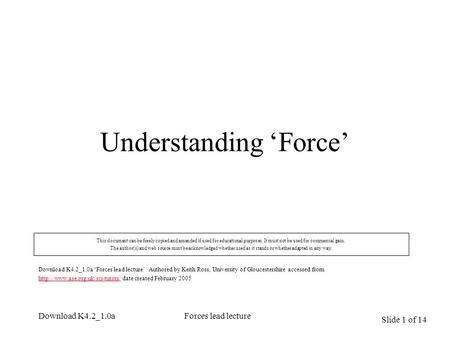 Slide 1 of 14 Download K4.2_1.0aForces lead lecture Understanding 'Force' This document can be freely copied and amended if used for educational purposes.