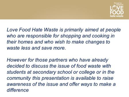 Love Food Hate Waste is primarily aimed at people who are responsible for shopping and cooking in their homes and who wish to make changes to waste less.